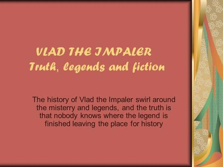 VLAD THE IMPALER Truth, legends and fiction The history of Vlad the Impaler swirl around the misterry and legends, and the truth is that nobody knows where.