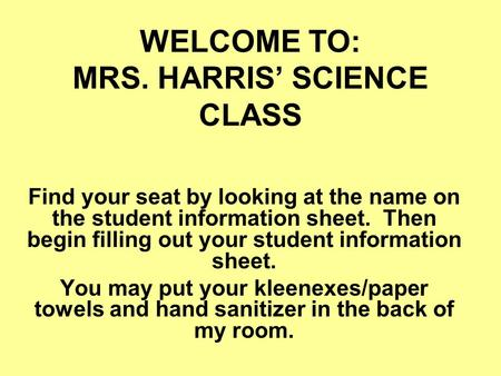WELCOME TO: MRS. HARRIS' SCIENCE CLASS Find your seat by looking at the name on the student information sheet. Then begin filling out your student information.