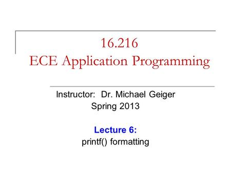 16.216 ECE Application Programming Instructor: Dr. Michael Geiger Spring 2013 Lecture 6: printf() formatting.