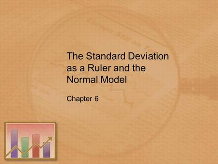 The Standard Deviation as a Ruler and the Normal Model Chapter 6.