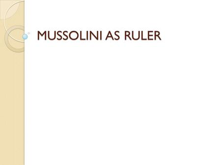 MUSSOLINI AS RULER. START OF RULE WANTED TOTAL CONTROL GIVEN POWER TO RULE BY DECREE FOR 1 YEAR GOT ACERBO LAW PASSED 1923 FASCIST PARTY #1 IN 1924 ELECTION.