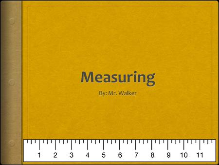 Measuring By: Mr. Walker.