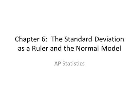 Chapter 6: The Standard Deviation as a Ruler and the Normal Model AP Statistics.