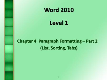 1 Word 2010 Level 1 Chapter 4Paragraph Formatting – Part 2 (List, Sorting, Tabs)