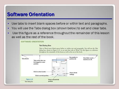 Software Orientation Use tabs to insert blank spaces before or within text and paragraphs. You will use the Tabs dialog box (shown below) to set and clear.