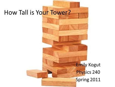 How Tall is Your Tower? Emily Kogut Physics 240 Spring 2011.