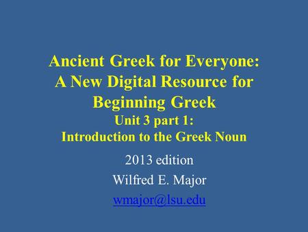 Ancient Greek for Everyone: A New Digital Resource for Beginning Greek Unit 3 part 1: Introduction to the Greek Noun 2013 edition Wilfred E. Major