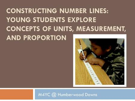 CONSTRUCTING NUMBER LINES: YOUNG STUDENTS EXPLORE CONCEPTS OF UNITS, MEASUREMENT, AND PROPORTION Humberwood Downs.