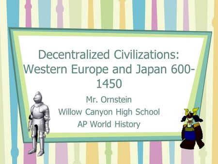 Decentralized Civilizations: Western Europe and Japan 600- 1450 Mr. Ornstein Willow Canyon High School AP World History.