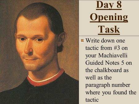 Day 8 Opening Task Write down one tactic from #3 on your Machiavelli Guided Notes 5 on the chalkboard as well as the paragraph number where you found the.