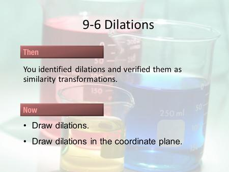 9-6 Dilations You identified dilations and verified them as similarity transformations. Draw dilations. Draw dilations in the coordinate plane.