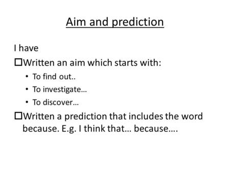Aim and prediction I have  Written an aim which starts with: To find out.. To investigate… To discover…  Written a prediction that includes the word.