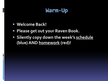 Warm-Up  Welcome Back!  Please get out your Raven Book.  Silently copy down the week's schedule (blue) AND homework (red)!