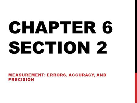 CHAPTER 6 SECTION 2 MEASUREMENT: ERRORS, ACCURACY, AND PRECISION.