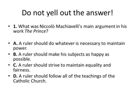 Do not yell out the answer! 1. What was Niccolò Machiavelli's main argument in his work The Prince? A. A ruler should do whatever is necessary to maintain.
