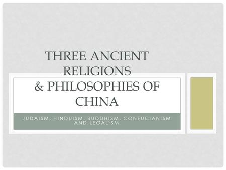 JUDAISM, HINDUISM, BUDDHISM, CONFUCIANISM AND LEGALISM THREE ANCIENT RELIGIONS & PHILOSOPHIES OF CHINA.
