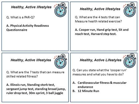 Healthy, Active lifestyles Q. What is a PAR-Q? A. Physical Activity Readiness Questionnaire Q. What are the 4 tests that can Measure health related exercise?