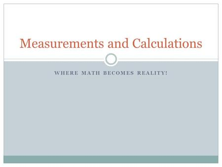WHERE MATH BECOMES REALITY! Measurements and Calculations.