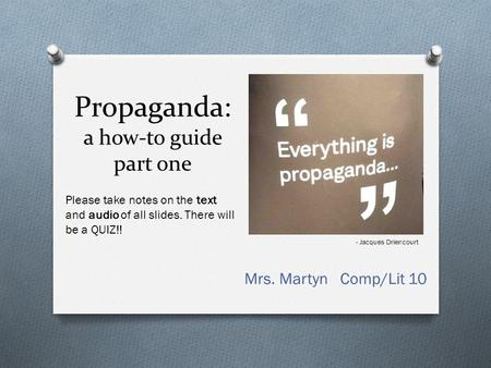 Propaganda: a how-to guide part one Mrs. Martyn Comp/Lit 10 - Jacques Driencourt Please take notes on the text and audio of all slides. There will be.