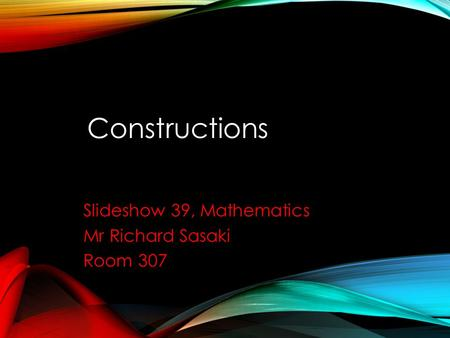 Constructions Slideshow 39, Mathematics Mr Richard Sasaki Room 307.