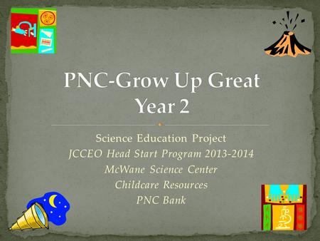 Science Education Project JCCEO Head Start Program 2013-2014 McWane Science Center Childcare Resources PNC Bank.