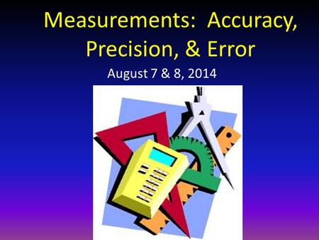 Measurements: Accuracy, Precision, & Error August 7 & 8, 2014.