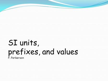 SI units, prefixes, and values P. Perkerson