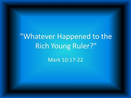 Whatever Happened to the Rich Young Ruler? Mark 10:17-22.