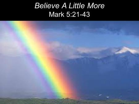 Believe A Little More Mark 5:21-43. When Jesus had again crossed over by boat to the other side of the lake, a large crowd gathered around him while he.