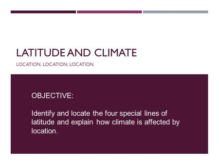 LATITUDE AND CLIMATE LOCATION, LOCATION, LOCATION OBJECTIVE: Identify and locate the four special lines of latitude and explain how climate is affected.