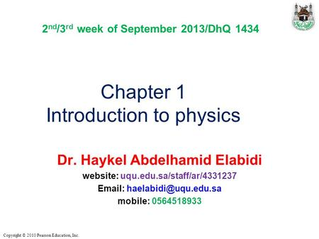 Copyright © 2010 Pearson Education, Inc. Chapter 1 Introduction to physics Dr. Haykel Abdelhamid Elabidi website: uqu.edu.sa/staff/ar/4331237