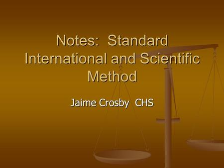 Notes: Standard International and Scientific Method Jaime Crosby CHS.