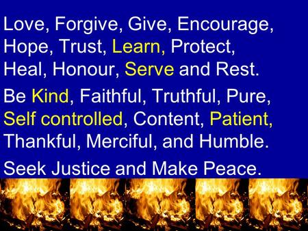 Love, Forgive, Give, Encourage, Hope, Trust, Learn, Protect, Heal, Honour, Serve and Rest. Be Kind, Faithful, Truthful, Pure, Self controlled, Content,