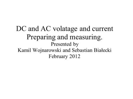 DC and AC volatage and current Preparing and measuring. Presented by Kamil Wojnarowski and Sebastian Białecki February 2012.