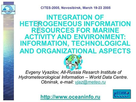 CITES-2005, Novosibirsk, March 19-23 2005 INTEGRATION OF HETEROGENEOUS INFORMATION RESOURCES FOR MARINE ACTIVITY AND ENVIRONMENT: INFORMATION, TECHNOLOGICAL.