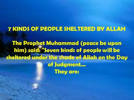 7 KINDS OF PEOPLE SHELTERED BY ALLAH The Prophet Muhammad (peace be upon him) said: Seven kinds of people will be sheltered under the shade of Allah on.