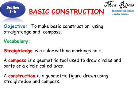 Mrs. Rivas International Studies Charter School. Objective: To make basic construction using straightedge and compass. Vocabulary: Straightedge Straightedge.