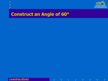 constructions Construct an Angle of 60° constructions  Draw a straight line of any length and on it mark a point X.  Centre X, any radius, draw an.