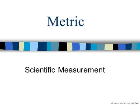 Metric Scientific Measurement All images used are copyright free!