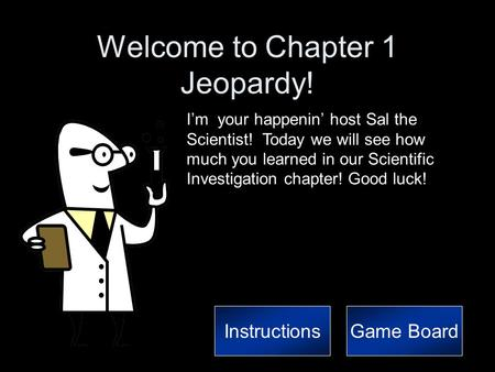Welcome to Chapter 1 Jeopardy! I'm your happenin' host Sal the Scientist! Today we will see how much you learned in our Scientific Investigation chapter!