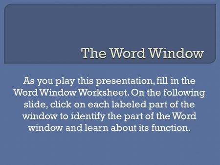 As you play this presentation, fill in the Word Window Worksheet. On the following slide, click on each labeled part of the window to identify the part.