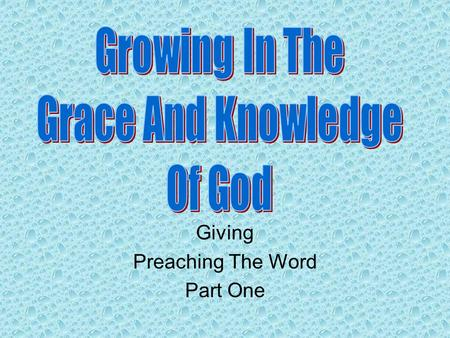 Giving Preaching The Word Part One. Review Knowing, Growing, Understanding, Living, Giving The giving of ourselves to assist others in reaching heaven.