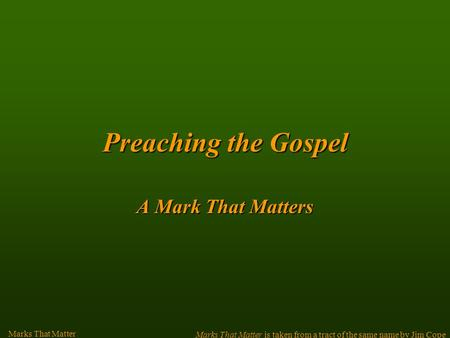 Preachingthe Gospel Preaching the Gospel A Mark That Matters Marks That Matter Marks That Matter is taken from a tract of the same name by Jim Cope.
