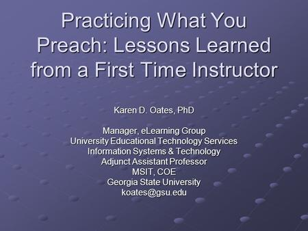 Practicing What You Preach: Lessons Learned from a First Time Instructor Karen D. Oates, PhD Manager, eLearning Group University Educational Technology.
