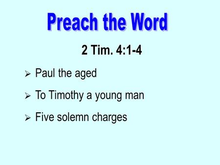 2 Tim. 4:1-4  Paul the aged  To Timothy a young man  Five solemn charges.
