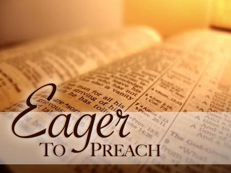 Eager To Preach. Because He Is Ready Preparing In Prayer – Romans 1:9-10 Going With A Goal – Romans 1:11-13 Committed To Christ's Commission – Romans.