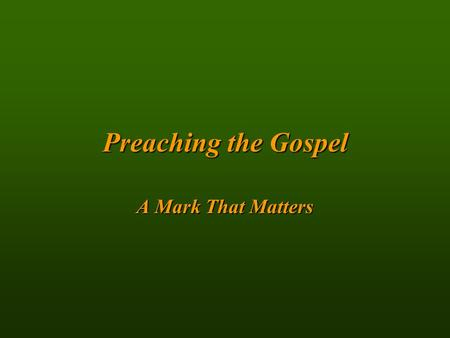 Preachingthe Gospel Preaching the Gospel A Mark That Matters.