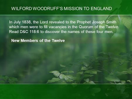WILFORD WOODRUFF'S MISSION TO ENGLAND New Members of the Twelve In July 1838, the Lord revealed to the Prophet Joseph Smith which men were to fill vacancies.