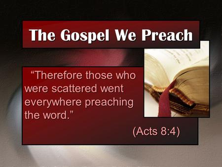 "The Gospel We Preach ""Therefore those who were scattered went everywhere preaching the word."" (Acts 8:4)"