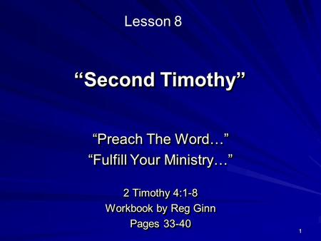 "1 ""Second Timothy"" ""Preach The Word…"" ""Fulfill Your Ministry…"" 2 Timothy 4:1-8 Workbook by Reg Ginn Pages 33-40 ""Preach The Word…"" ""Fulfill Your Ministry…"""